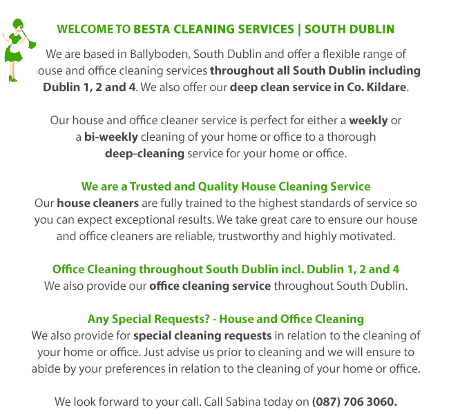 WeLcome to BESTA Cleaning Services | South Dublin | We are based in Ballyboden, South Dublin and offer a flexible range of house and office cleaning services throughout all South Dublin. Our house and office cleaner service is perfect for either a weekly or a bi-weekly cleaning of your home or office to a thorough deep-cleaning service for your home or office. We are a Trusted and Quality House Cleaning Service | Our house cleaners are fully trained to the highest standards of service so you can expect exceptional results. We take great care to ensure our house and office cleaners are reliable, trustworthy and highly motivated. Office Cleaning throughout South Dublin | We also provide our office cleaning service throughout South Dublin. Any Special Requests? - House and Office Cleaning | We also provide for special cleaning requests in relation to the cleaning of your home or office. Just advise us prior to cleaning and we will ensure to abide by your preferences in relation to the cleaning of your home or office. We look forward to your call. Call Sabina today on (087) 706 3060.