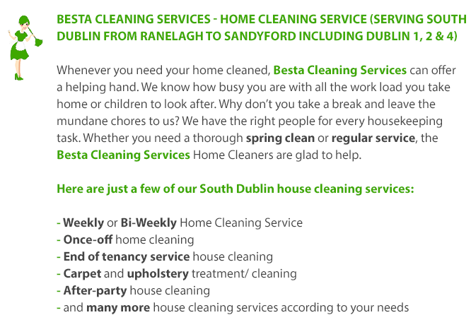 Besta Cleaning Services - House Cleaning Service Serving SOUTH DUBLIN FROM RANELAGH TO SANDYFORD | Whenever you need your home cleaned, Besta Cleaning Services can offer a helping hand. We know how busy you are with all the work load you take home or children to look after. Why don't you take a break and leave the mundane chores to us? We have the right people for every housekeeping task. Whether you need a thorough spring clean or regular service, the Besta Cleaning Services Home Cleaners are glad to help. Here are just a few of our South Dublin house cleaning services: 1. Weekly or Bi-Weekly Home Cleaning Service 2. Once-off home cleaning 3. End of tenancy service house cleaning 4. Carpet and upholstery treatment/ cleaning 5. After-party house cleaning 6. and many more house cleaning services according to your needs.