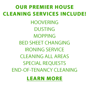 OUR PREMIER HOUSE CLEANING SERVICES INCLUDE: HOOVERING, DUSTING, MOPPING, BED SHEET CHANGING, IRONING SERVICE, CLEANING ALL AREAS, SPECIAL REQUESTS, END-OF-TENANCY CLEANING | LEARN MORE