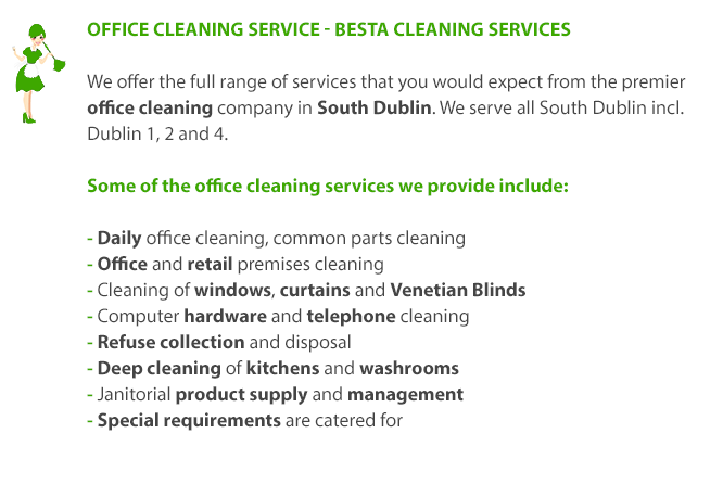Office Cleaning Service - Besta Cleaning Services. We offer the full range of services that you would expect from the premier office cleaning company in South Dublin. Some of the office cleaning services we provide include: 1. Daily Office Cleaning 2. Common Parts Cleaning 3. Office and Retail Premises Cleaning 4. Cleaning of Windows, Curtains and Venetian Blinds 5. Computer Hardware and Telephone Cleaning 6. Refuse Collection and Disposal 7. Deep Cleaning of Kitchens and Washrooms 8. Janitorial Product Supply and Management 9. Special Requirements are catered for.